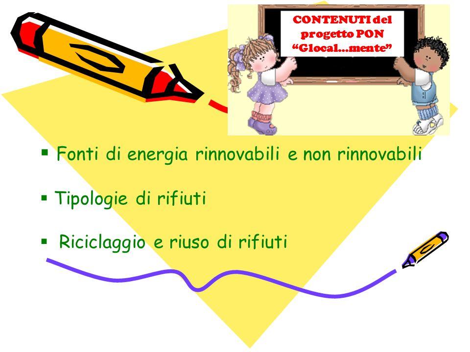 Fonti di energia rinnovabili e non rinnovabili Tipologie di rifiuti Riciclaggio e riuso di rifiuti CONTENUTI del progetto PON Glocal…mente
