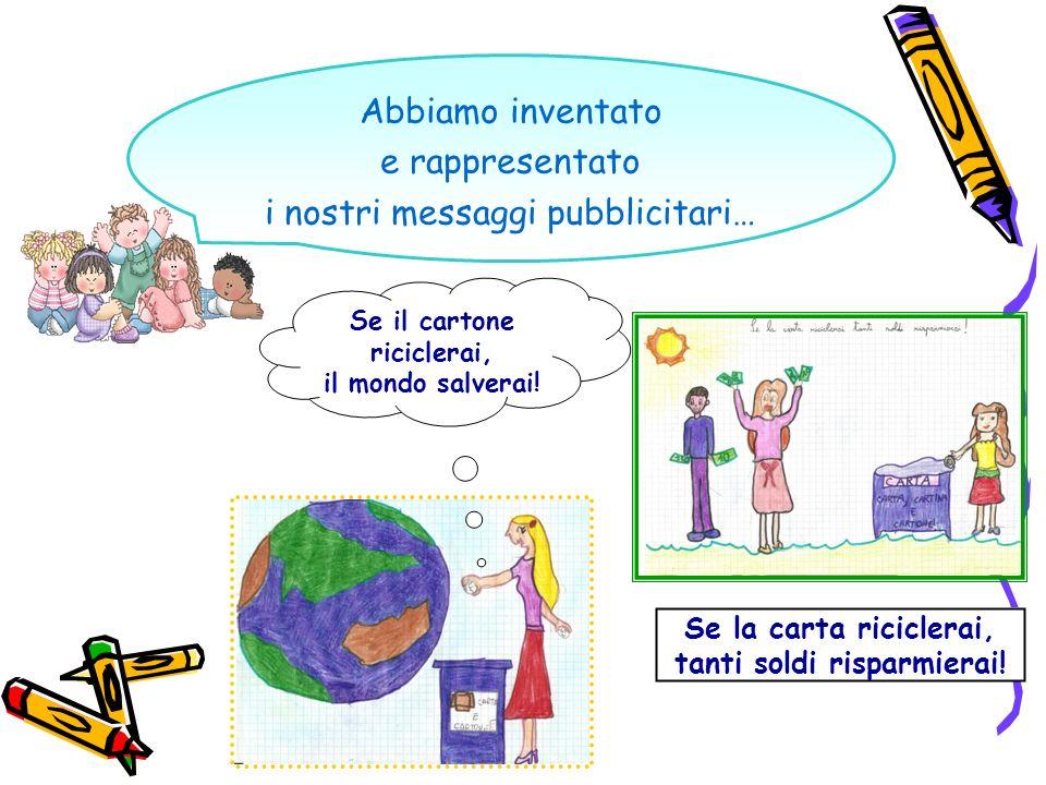 Abbiamo inventato e rappresentato i nostri messaggi pubblicitari… Se il cartone riciclerai, il mondo salverai! Se la carta riciclerai, tanti soldi ris
