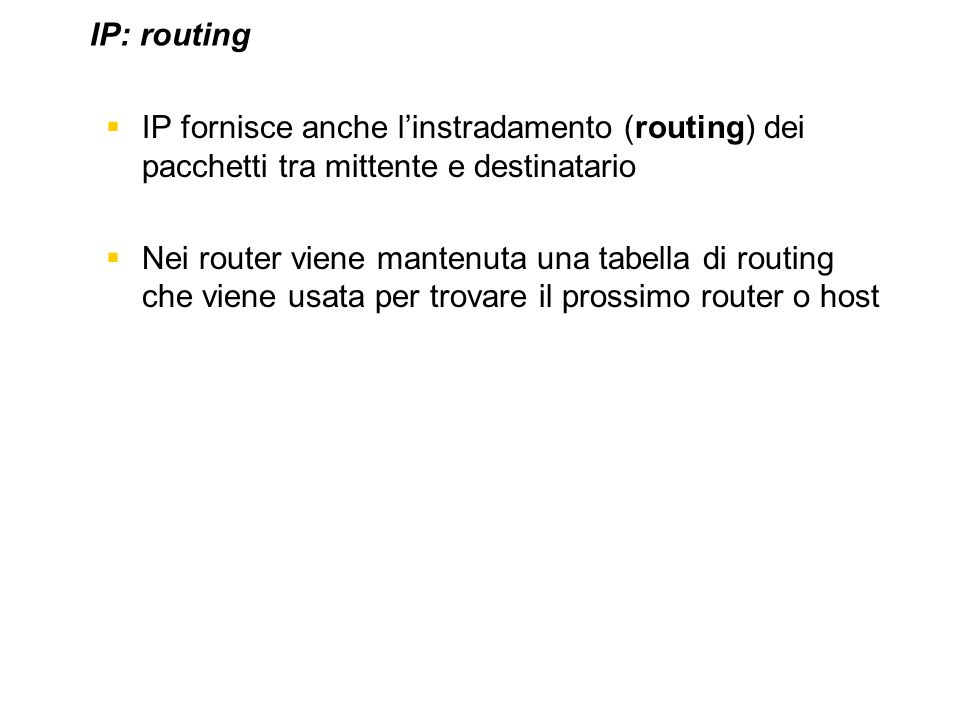 IP fornisce anche linstradamento (routing) dei pacchetti tra mittente e destinatario Nei router viene mantenuta una tabella di routing che viene usata