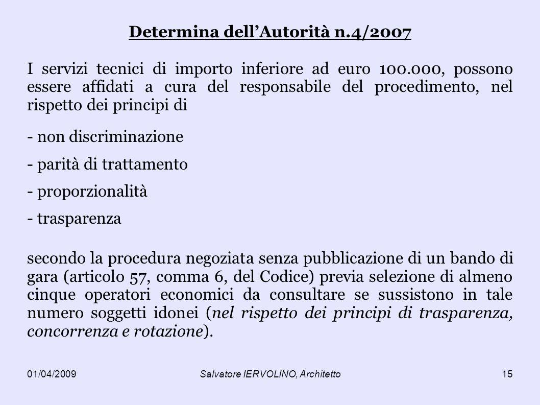 01/04/2009Salvatore IERVOLINO, Architetto15 Determina dellAutorità n.4/2007 I servizi tecnici di importo inferiore ad euro 100.000, possono essere affidati a cura del responsabile del procedimento, nel rispetto dei principi di - non discriminazione - parità di trattamento - proporzionalità - trasparenza secondo la procedura negoziata senza pubblicazione di un bando di gara (articolo 57, comma 6, del Codice) previa selezione di almeno cinque operatori economici da consultare se sussistono in tale numero soggetti idonei (nel rispetto dei principi di trasparenza, concorrenza e rotazione).