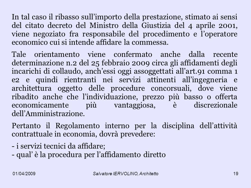 01/04/2009Salvatore IERVOLINO, Architetto19 In tal caso il ribasso sullimporto della prestazione, stimato ai sensi del citato decreto del Ministro della Giustizia del 4 aprile 2001, viene negoziato fra responsabile del procedimento e loperatore economico cui si intende affidare la commessa.