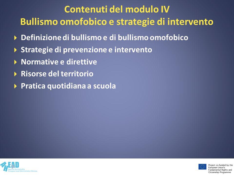 Contenuti del modulo IV Bullismo omofobico e strategie di intervento Definizione di bullismo e di bullismo omofobico Strategie di prevenzione e interv