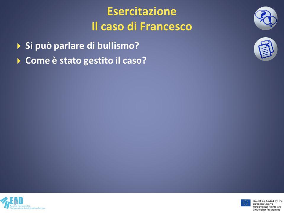 Esercitazione Il caso di Francesco Si può parlare di bullismo? Come è stato gestito il caso?