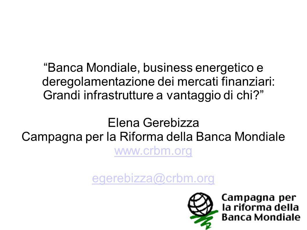 Banca Mondiale, business energetico e deregolamentazione dei mercati finanziari: Grandi infrastrutture a vantaggio di chi? Elena Gerebizza Campagna pe