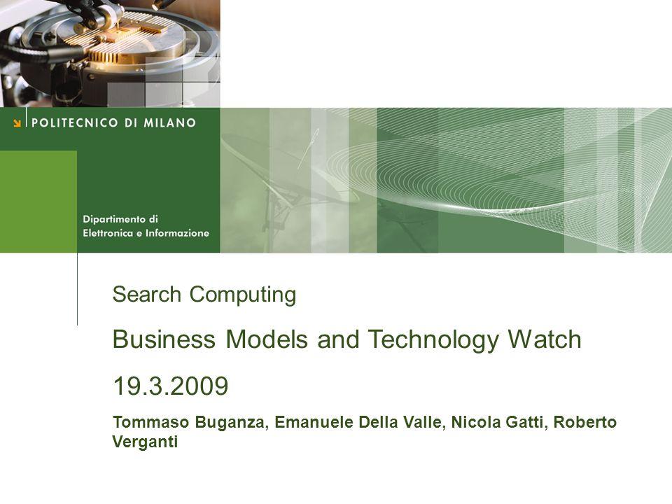 Search Computing Business Models and Technology Watch 19.3.2009 Tommaso Buganza, Emanuele Della Valle, Nicola Gatti, Roberto Verganti