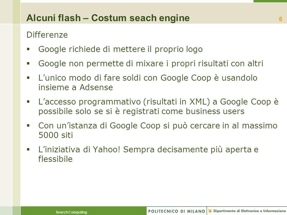 Search Computing Alcuni flash – Costum seach engine Differenze Google richiede di mettere il proprio logo Google non permette di mixare i propri risul