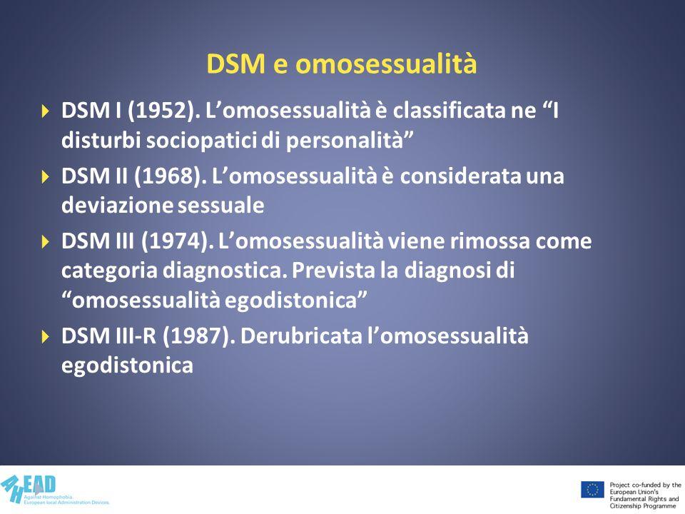 DSM e omosessualità DSM I (1952). Lomosessualità è classificata ne I disturbi sociopatici di personalità DSM II (1968). Lomosessualità è considerata u