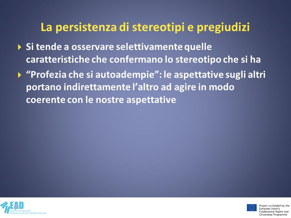 La persistenza di stereotipi e pregiudizi Si tende a osservare selettivamente quelle caratteristiche che confermano lo stereotipo che si ha Profezia c