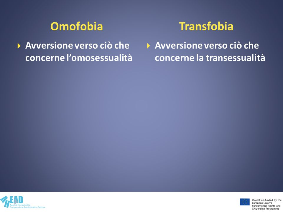 Omofobia Avversione verso ciò che concerne lomosessualità Avversione verso ciò che concerne la transessualità Transfobia