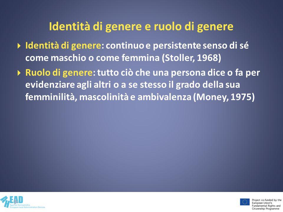 Identità di genere e ruolo di genere Identità di genere: continuo e persistente senso di sé come maschio o come femmina (Stoller, 1968) Ruolo di gener