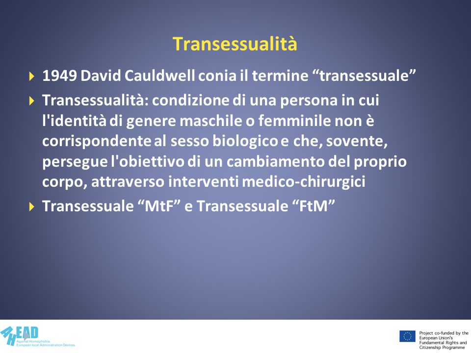 Transessualità 1949 David Cauldwell conia il termine transessuale Transessualità: condizione di una persona in cui l'identità di genere maschile o fem