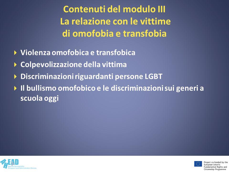 Contenuti del modulo III La relazione con le vittime di omofobia e transfobia Violenza omofobica e transfobica Colpevolizzazione della vittima Discrim