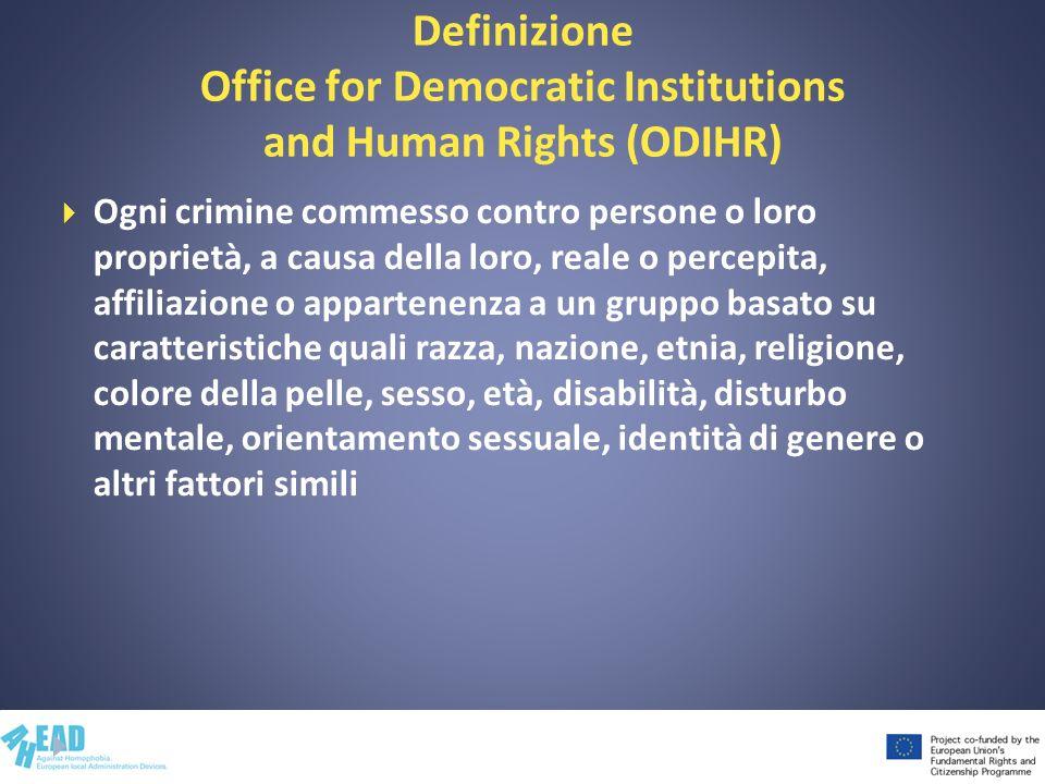 Definizione Office for Democratic Institutions and Human Rights (ODIHR) Ogni crimine commesso contro persone o loro proprietà, a causa della loro, rea