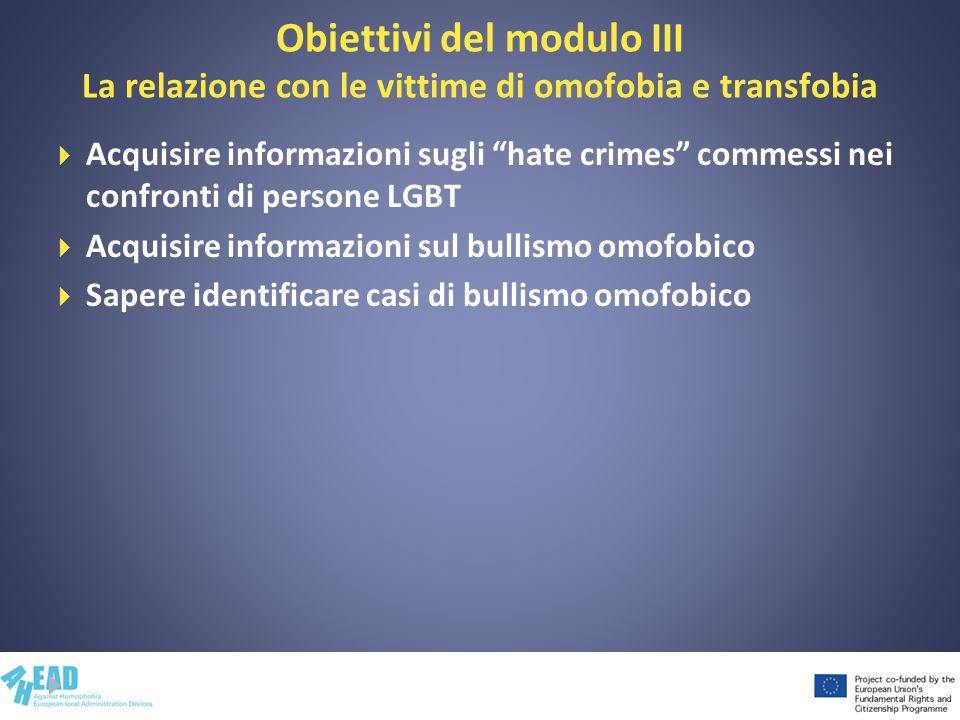 Obiettivi del modulo III La relazione con le vittime di omofobia e transfobia Acquisire informazioni sugli hate crimes commessi nei confronti di perso
