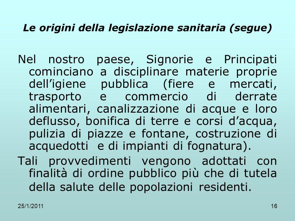 25/1/201116 Le origini della legislazione sanitaria (segue) Nel nostro paese, Signorie e Principati cominciano a disciplinare materie proprie delligie