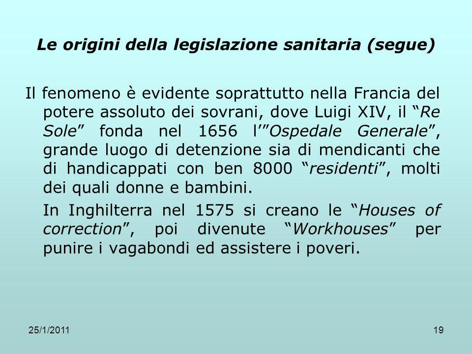 25/1/201119 Le origini della legislazione sanitaria (segue) Il fenomeno è evidente soprattutto nella Francia del potere assoluto dei sovrani, dove Lui