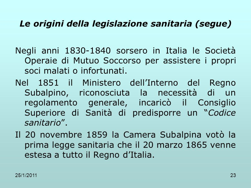25/1/201123 Le origini della legislazione sanitaria (segue) Negli anni 1830-1840 sorsero in Italia le Società Operaie di Mutuo Soccorso per assistere