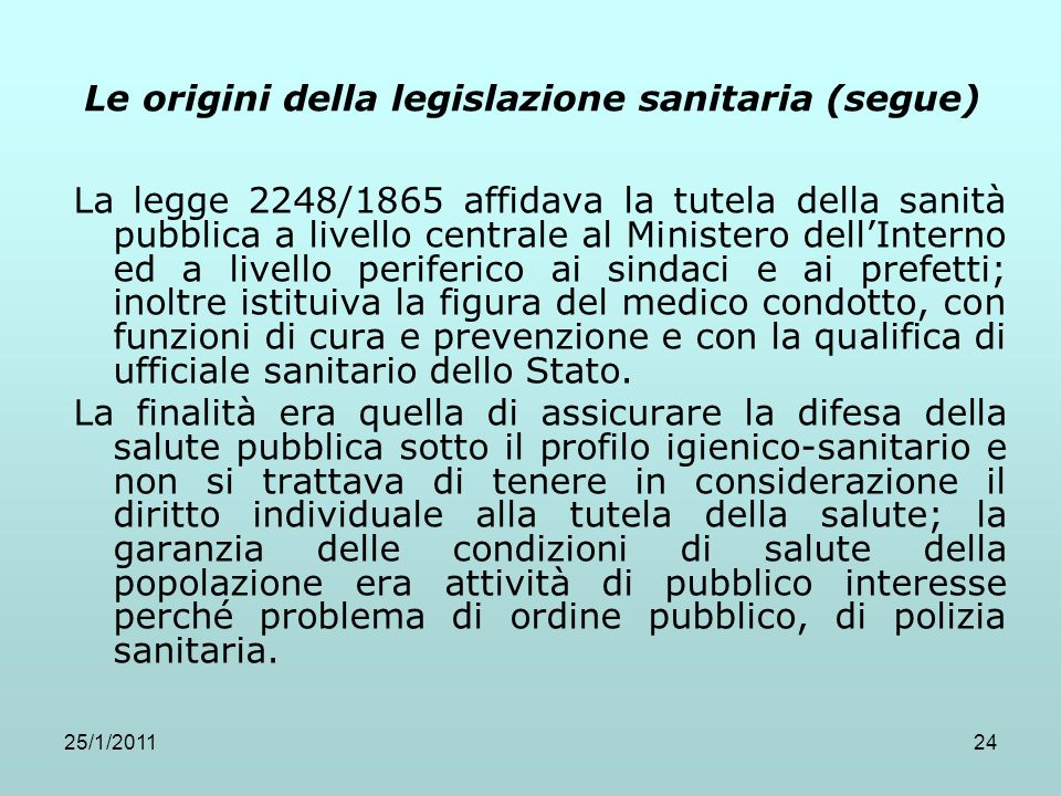 25/1/201124 Le origini della legislazione sanitaria (segue) La legge 2248/1865 affidava la tutela della sanità pubblica a livello centrale al Minister