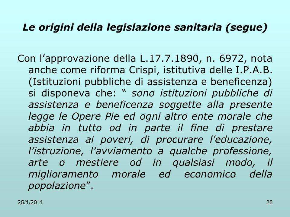 25/1/201126 Le origini della legislazione sanitaria (segue) Con lapprovazione della L.17.7.1890, n. 6972, nota anche come riforma Crispi, istitutiva d