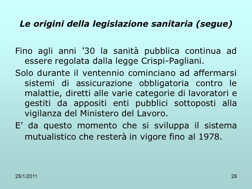 25/1/201128 Le origini della legislazione sanitaria (segue) Fino agli anni 30 la sanità pubblica continua ad essere regolata dalla legge Crispi-Paglia