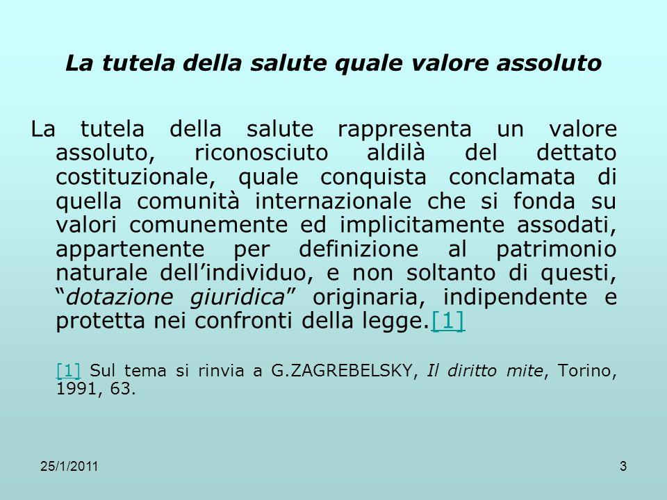 25/1/20113 La tutela della salute quale valore assoluto La tutela della salute rappresenta un valore assoluto, riconosciuto aldilà del dettato costitu