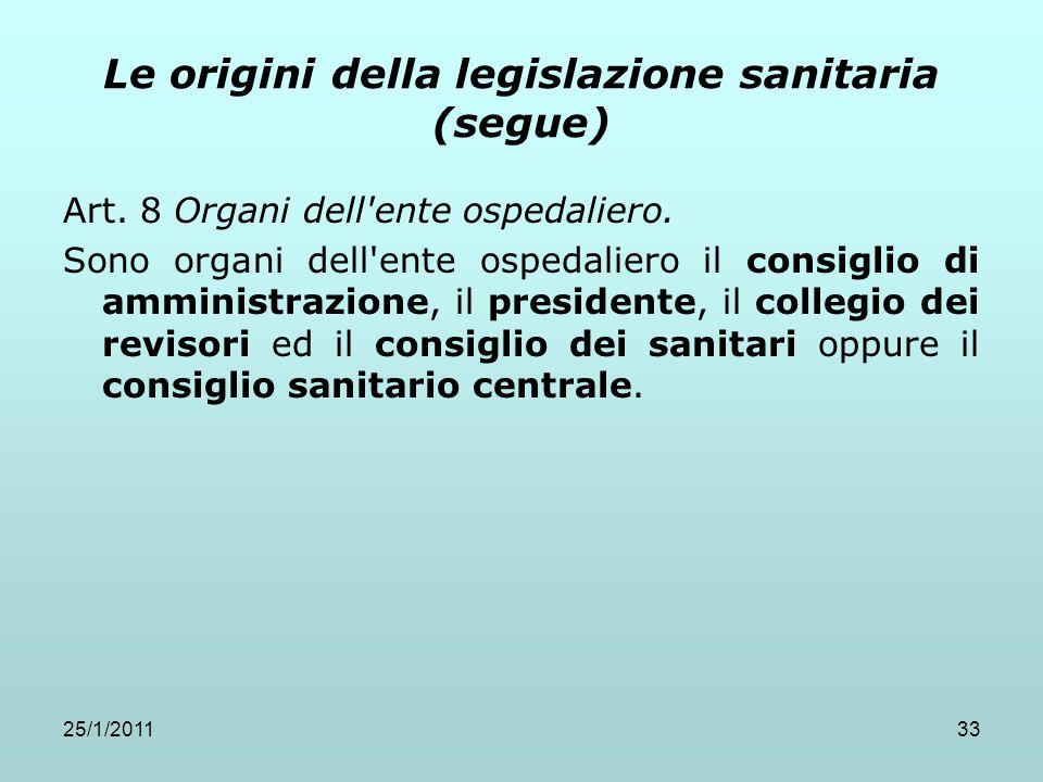 25/1/201133 Le origini della legislazione sanitaria (segue) Art. 8 Organi dell'ente ospedaliero. Sono organi dell'ente ospedaliero il consiglio di amm