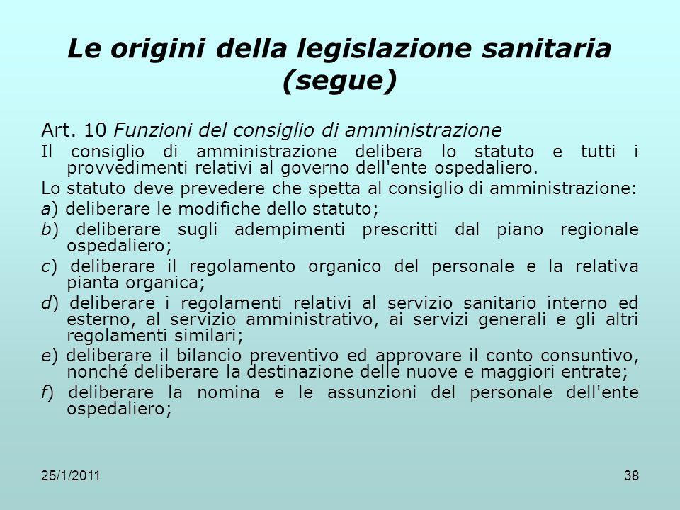 25/1/201138 Le origini della legislazione sanitaria (segue) Art. 10 Funzioni del consiglio di amministrazione Il consiglio di amministrazione delibera