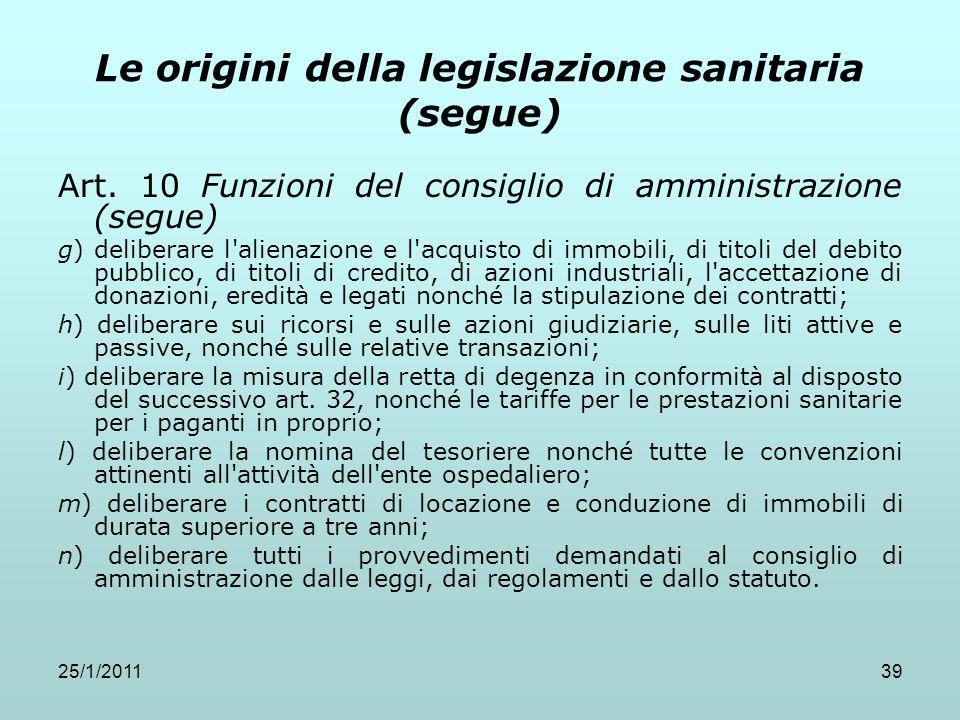 25/1/201139 Le origini della legislazione sanitaria (segue) Art. 10 Funzioni del consiglio di amministrazione (segue) g) deliberare l'alienazione e l'
