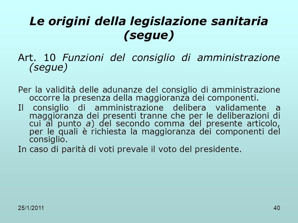 25/1/201140 Le origini della legislazione sanitaria (segue) Art. 10 Funzioni del consiglio di amministrazione (segue) Per la validità delle adunanze d