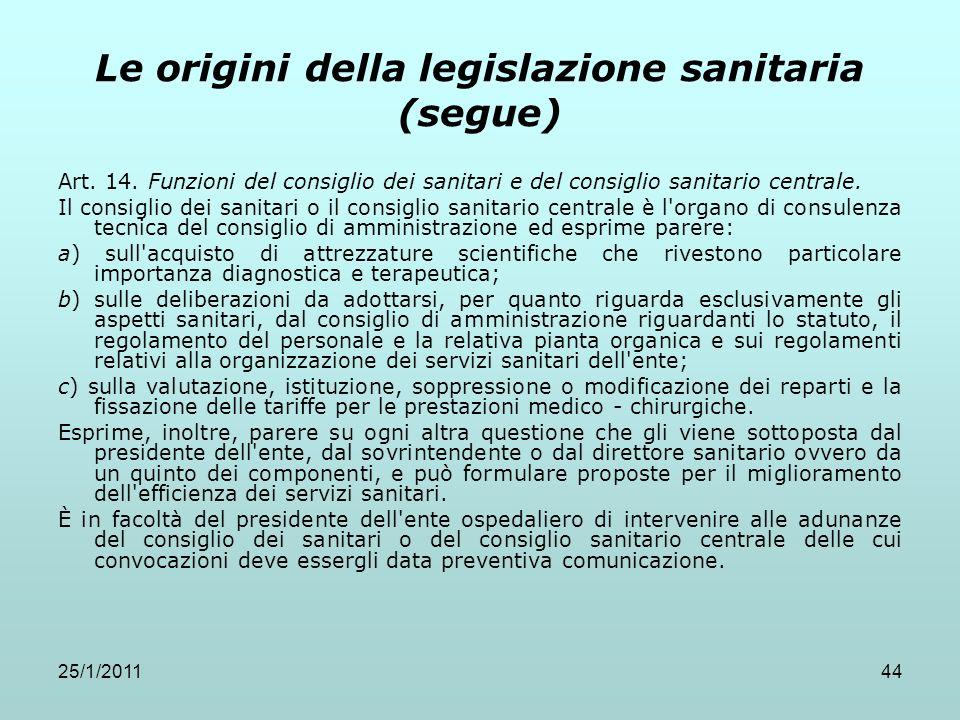 25/1/201144 Le origini della legislazione sanitaria (segue) Art. 14. Funzioni del consiglio dei sanitari e del consiglio sanitario centrale. Il consig