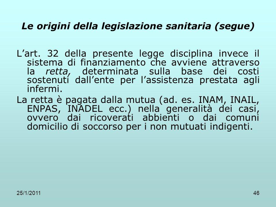 25/1/201146 Le origini della legislazione sanitaria (segue) Lart. 32 della presente legge disciplina invece il sistema di finanziamento che avviene at