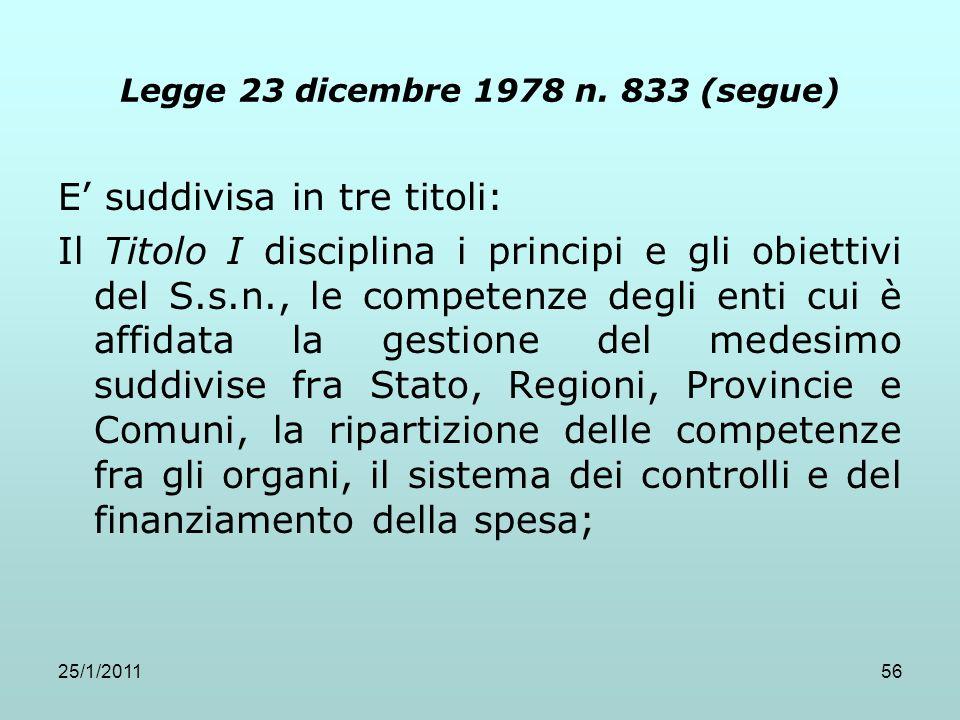25/1/201156 Legge 23 dicembre 1978 n. 833 (segue) E suddivisa in tre titoli: Il Titolo I disciplina i principi e gli obiettivi del S.s.n., le competen