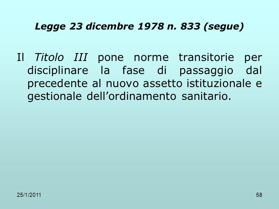 25/1/201158 Legge 23 dicembre 1978 n. 833 (segue) Il Titolo III pone norme transitorie per disciplinare la fase di passaggio dal precedente al nuovo a
