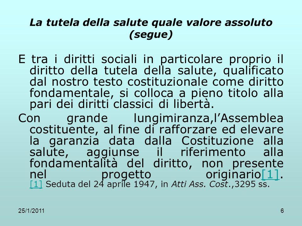 25/1/20116 La tutela della salute quale valore assoluto (segue) E tra i diritti sociali in particolare proprio il diritto della tutela della salute, q