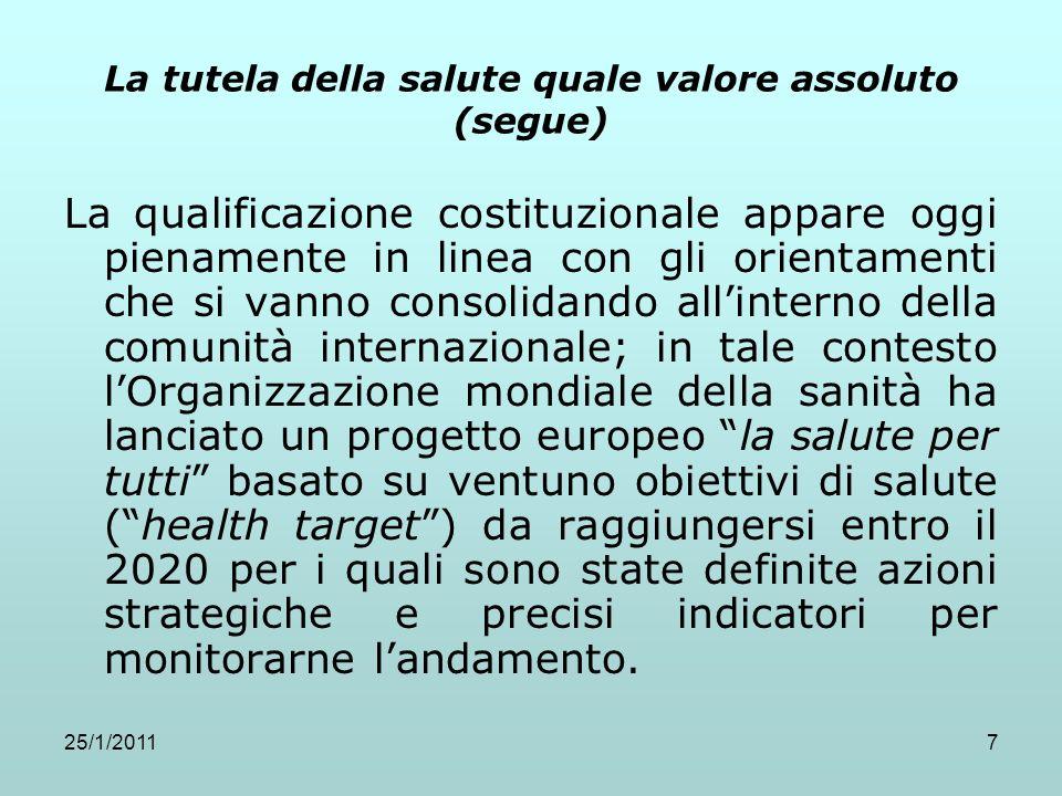 25/1/20117 La tutela della salute quale valore assoluto (segue) La qualificazione costituzionale appare oggi pienamente in linea con gli orientamenti
