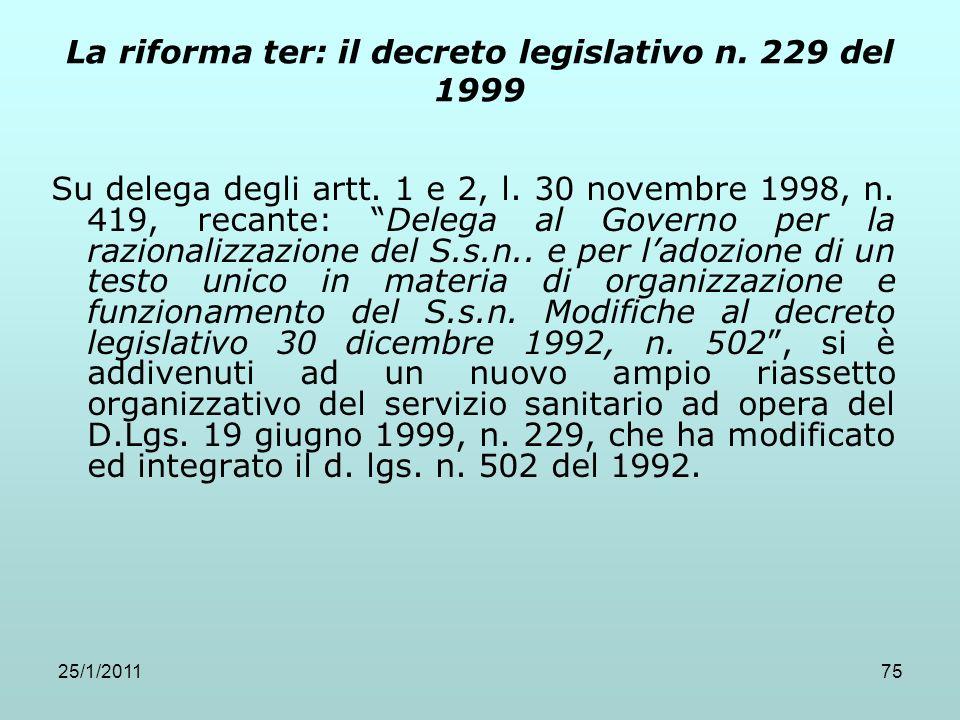 25/1/201175 La riforma ter: il decreto legislativo n. 229 del 1999 Su delega degli artt. 1 e 2, l. 30 novembre 1998, n. 419, recante: Delega al Govern