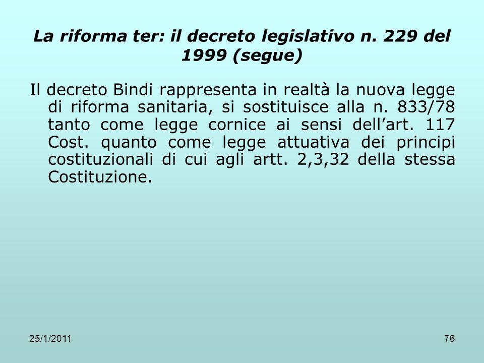 25/1/201176 La riforma ter: il decreto legislativo n. 229 del 1999 (segue) Il decreto Bindi rappresenta in realtà la nuova legge di riforma sanitaria,