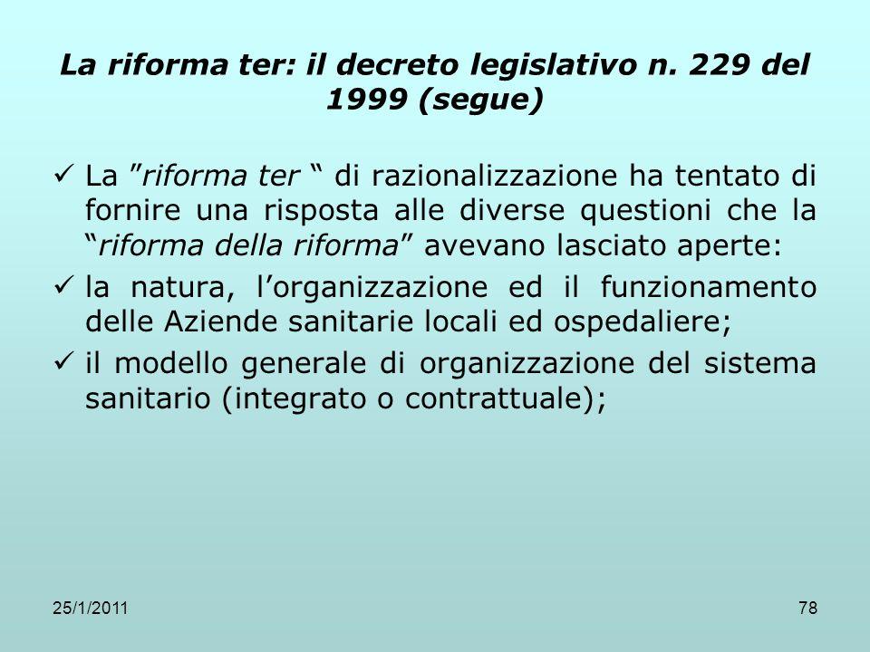 25/1/201178 La riforma ter: il decreto legislativo n. 229 del 1999 (segue) La riforma ter di razionalizzazione ha tentato di fornire una risposta alle