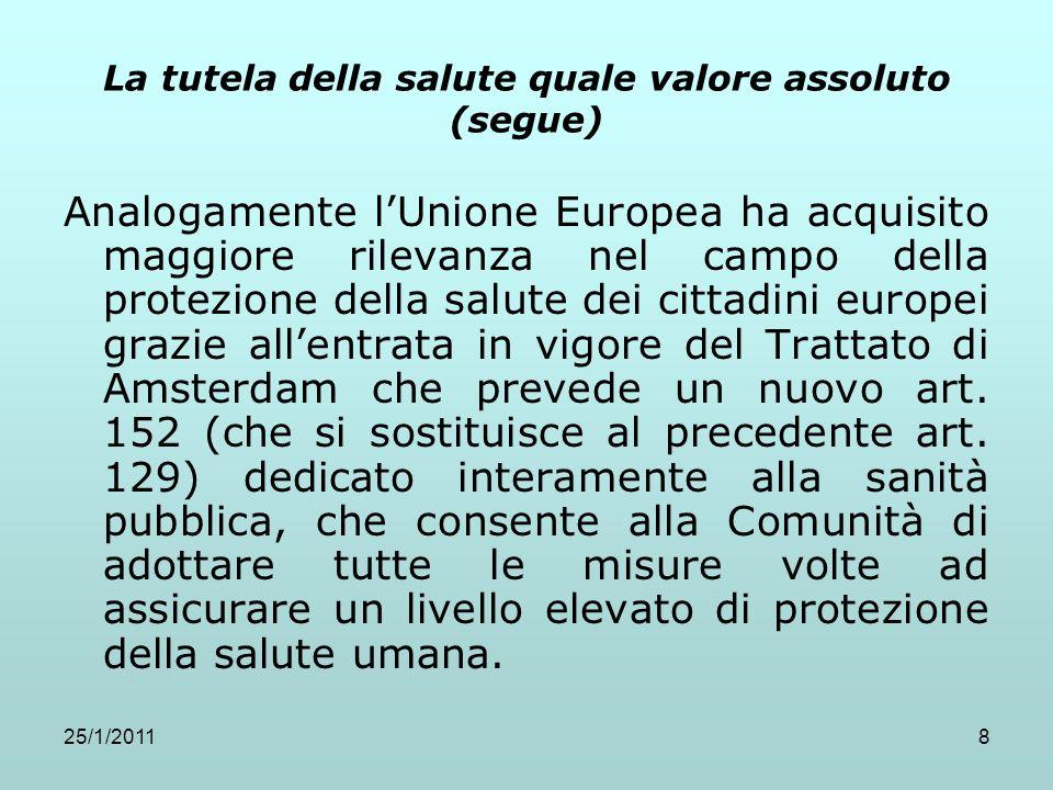 25/1/20118 La tutela della salute quale valore assoluto (segue) Analogamente lUnione Europea ha acquisito maggiore rilevanza nel campo della protezion