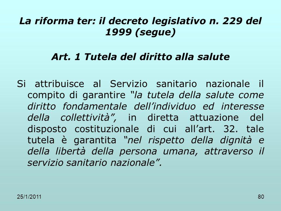 25/1/201180 La riforma ter: il decreto legislativo n. 229 del 1999 (segue) Art. 1 Tutela del diritto alla salute Si attribuisce al Servizio sanitario