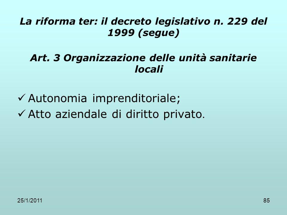 25/1/201185 La riforma ter: il decreto legislativo n. 229 del 1999 (segue) Art. 3 Organizzazione delle unità sanitarie locali Autonomia imprenditorial