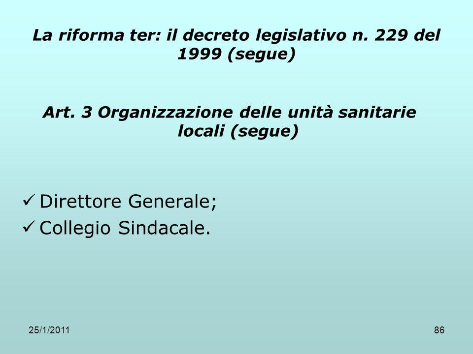 25/1/201186 La riforma ter: il decreto legislativo n. 229 del 1999 (segue) Art. 3 Organizzazione delle unità sanitarie locali (segue) Direttore Genera
