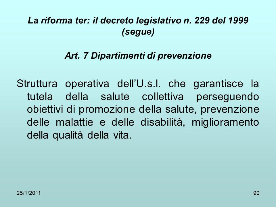 25/1/201190 La riforma ter: il decreto legislativo n. 229 del 1999 (segue) Art. 7 Dipartimenti di prevenzione Struttura operativa dellU.s.l. che garan