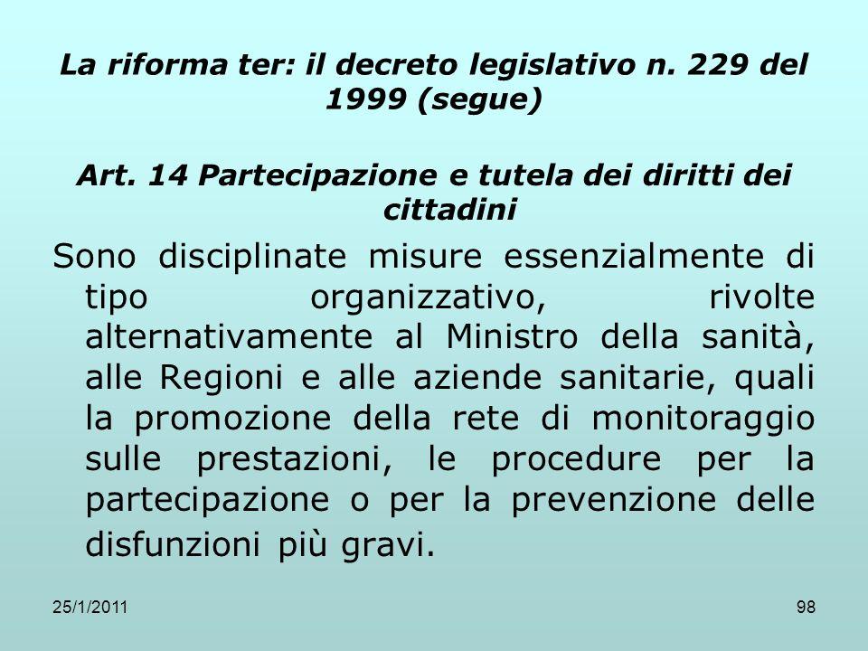 25/1/201198 La riforma ter: il decreto legislativo n. 229 del 1999 (segue) Art. 14 Partecipazione e tutela dei diritti dei cittadini Sono disciplinate
