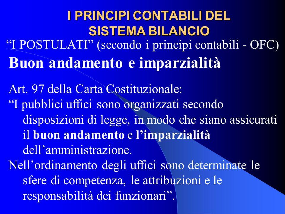 I PRINCIPI CONTABILI DEL SISTEMA BILANCIO I POSTULATI (secondo i principi contabili - OFC) Buon andamento e imparzialità Art. 97 della Carta Costituzi