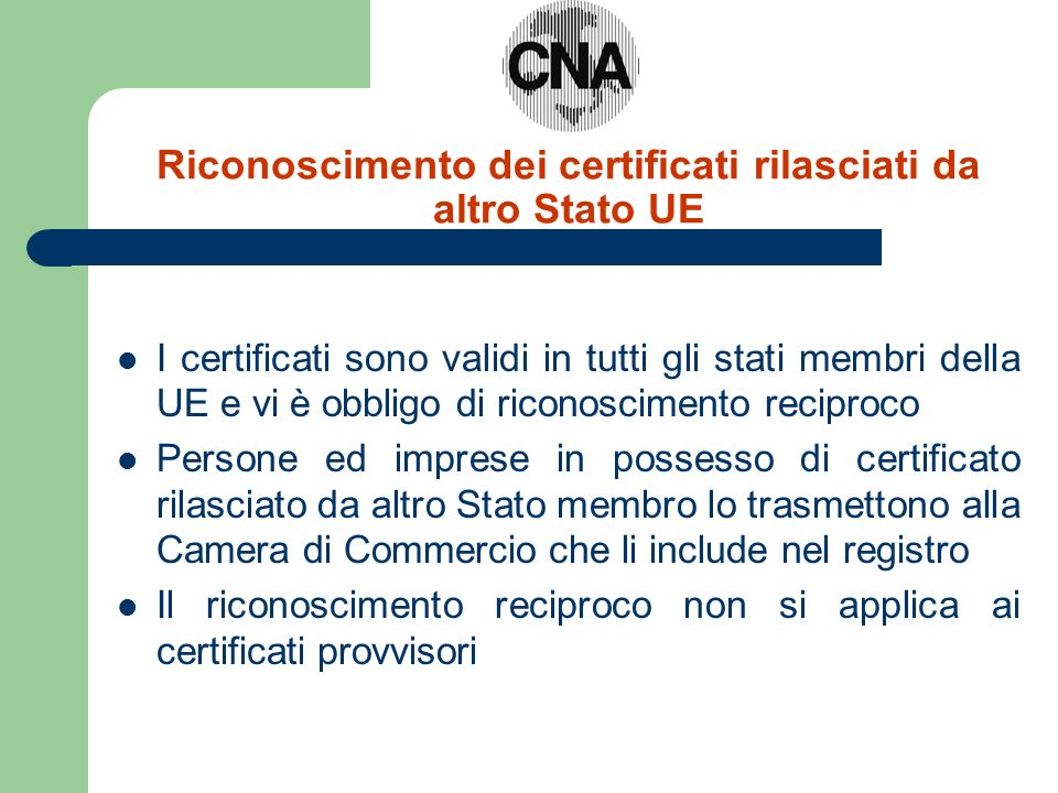 Riconoscimento dei certificati rilasciati da altro Stato UE I certificati sono validi in tutti gli stati membri della UE e vi è obbligo di riconoscimento reciproco Persone ed imprese in possesso di certificato rilasciato da altro Stato membro lo trasmettono alla Camera di Commercio che li include nel registro Il riconoscimento reciproco non si applica ai certificati provvisori