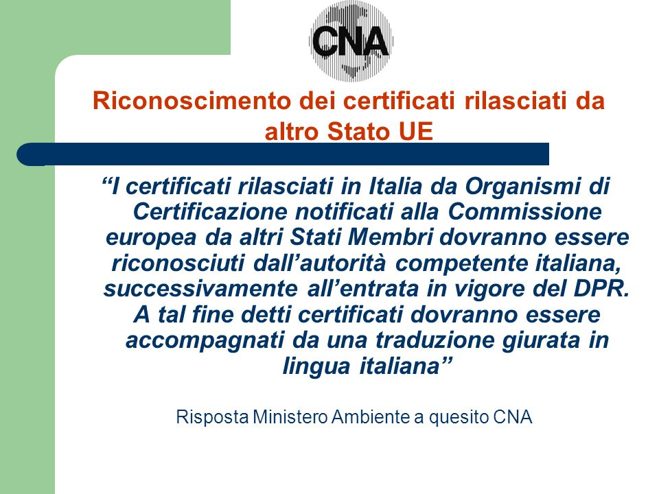 I certificati rilasciati in Italia da Organismi di Certificazione notificati alla Commissione europea da altri Stati Membri dovranno essere riconosciuti dallautorità competente italiana, successivamente allentrata in vigore del DPR.