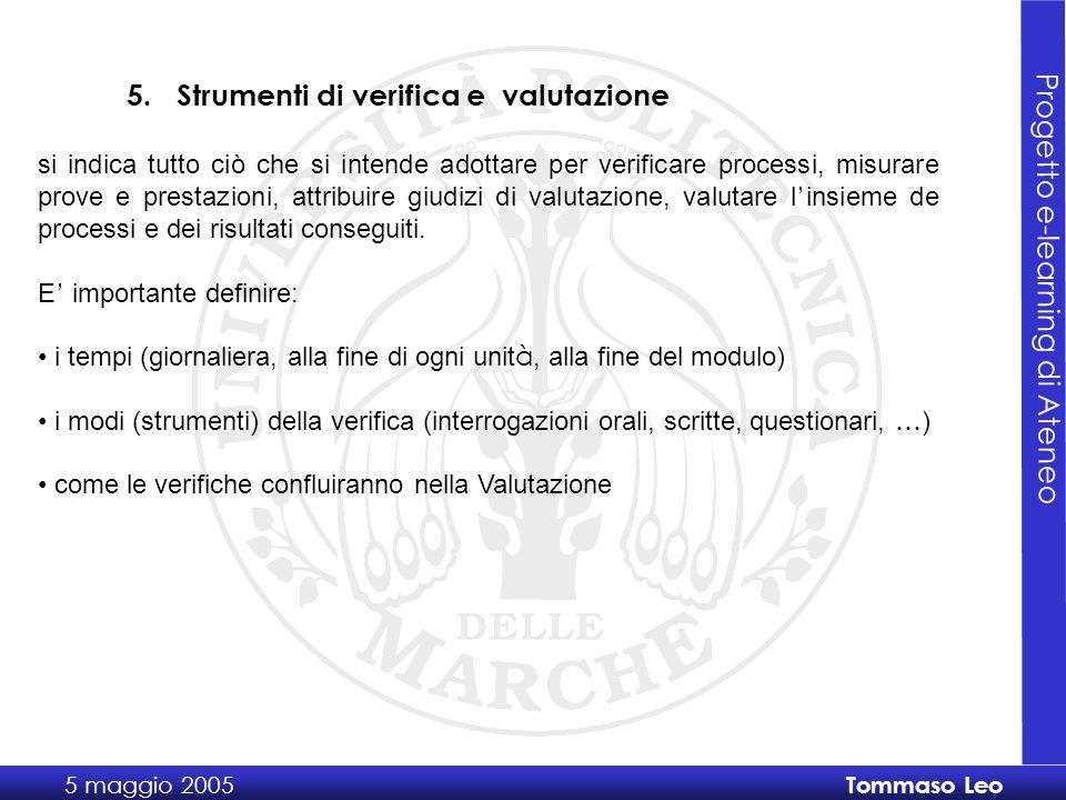 Progetto e-learning di Ateneo 5 maggio 2005 Tommaso Leo si indica tutto ciò che si intende adottare per verificare processi, misurare prove e prestazioni, attribuire giudizi di valutazione, valutare l insieme de processi e dei risultati conseguiti.