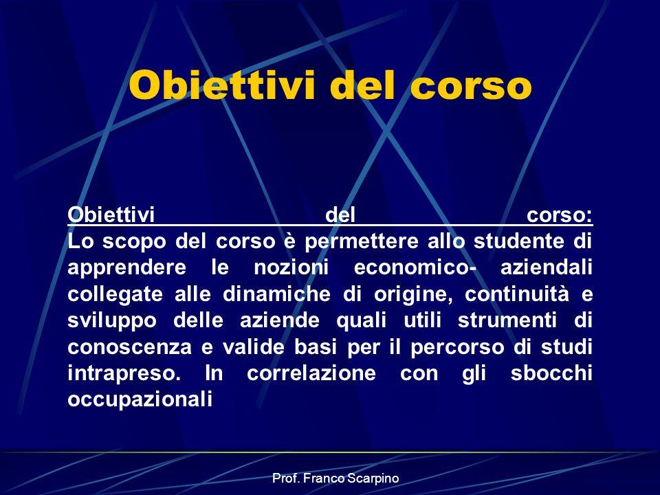 Prof. Franco Scarpino Obiettivi del corso Obiettivi del corso: Lo scopo del corso è permettere allo studente di apprendere le nozioni economico- azien