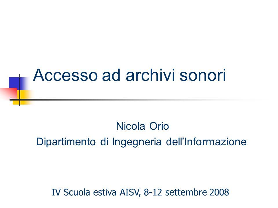 Accesso ad archivi sonori Nicola Orio Dipartimento di Ingegneria dellInformazione IV Scuola estiva AISV, 8-12 settembre 2008